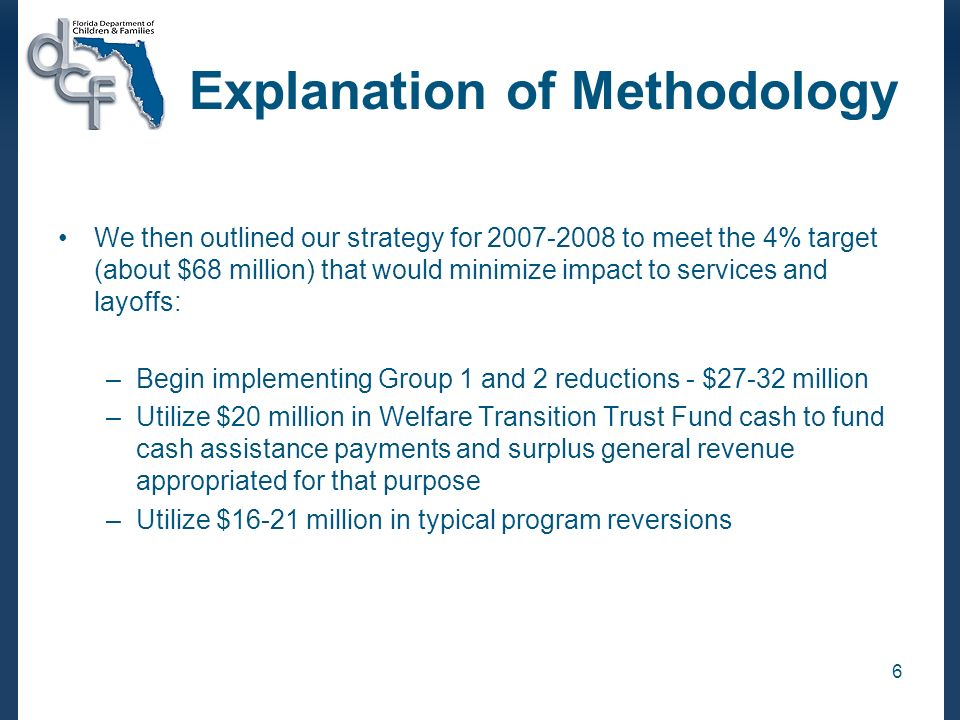 6 Explanation of Methodology We then outlined our strategy for 2007-2008 to meet the 4% target (about $68 million) that would minimize impact to services and layoffs: –Begin implementing Group 1 and 2 reductions - $27-32 million –Utilize $20 million in Welfare Transition Trust Fund cash to fund cash assistance payments and surplus general revenue appropriated for that purpose –Utilize $16-21 million in typical program reversions
