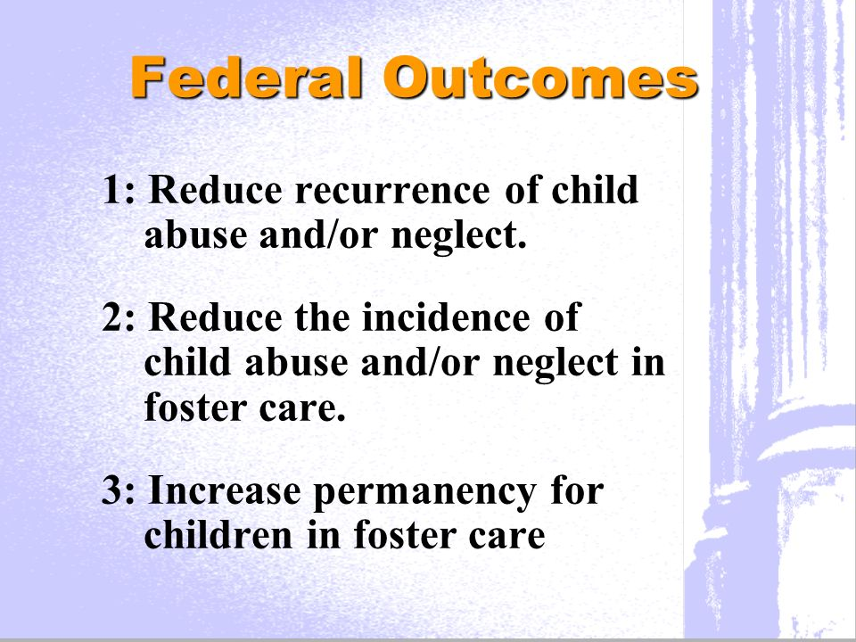 Federal Outcomes 1: Reduce recurrence of child abuse and/or neglect.