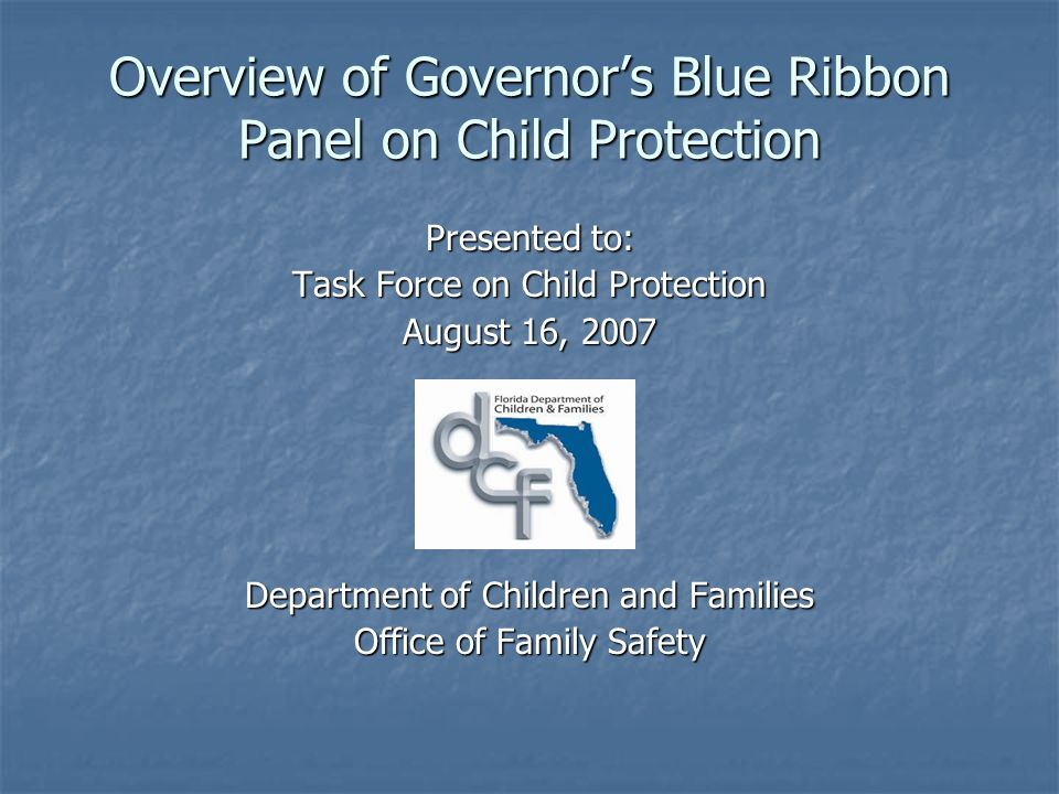 Overview of Governors Blue Ribbon Panel on Child Protection Presented to: Task Force on Child Protection August 16, 2007 Department of Children and Families Office of Family Safety