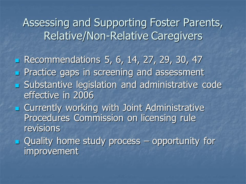 Assessing and Supporting Foster Parents, Relative/Non-Relative Caregivers Recommendations 5, 6, 14, 27, 29, 30, 47 Recommendations 5, 6, 14, 27, 29, 30, 47 Practice gaps in screening and assessment Practice gaps in screening and assessment Substantive legislation and administrative code effective in 2006 Substantive legislation and administrative code effective in 2006 Currently working with Joint Administrative Procedures Commission on licensing rule revisions Currently working with Joint Administrative Procedures Commission on licensing rule revisions Quality home study process – opportunity for improvement Quality home study process – opportunity for improvement