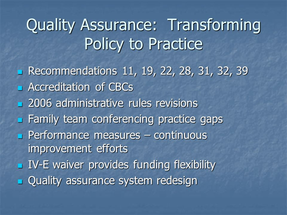 Quality Assurance: Transforming Policy to Practice Recommendations 11, 19, 22, 28, 31, 32, 39 Recommendations 11, 19, 22, 28, 31, 32, 39 Accreditation of CBCs Accreditation of CBCs 2006 administrative rules revisions 2006 administrative rules revisions Family team conferencing practice gaps Family team conferencing practice gaps Performance measures – continuous improvement efforts Performance measures – continuous improvement efforts IV-E waiver provides funding flexibility IV-E waiver provides funding flexibility Quality assurance system redesign Quality assurance system redesign