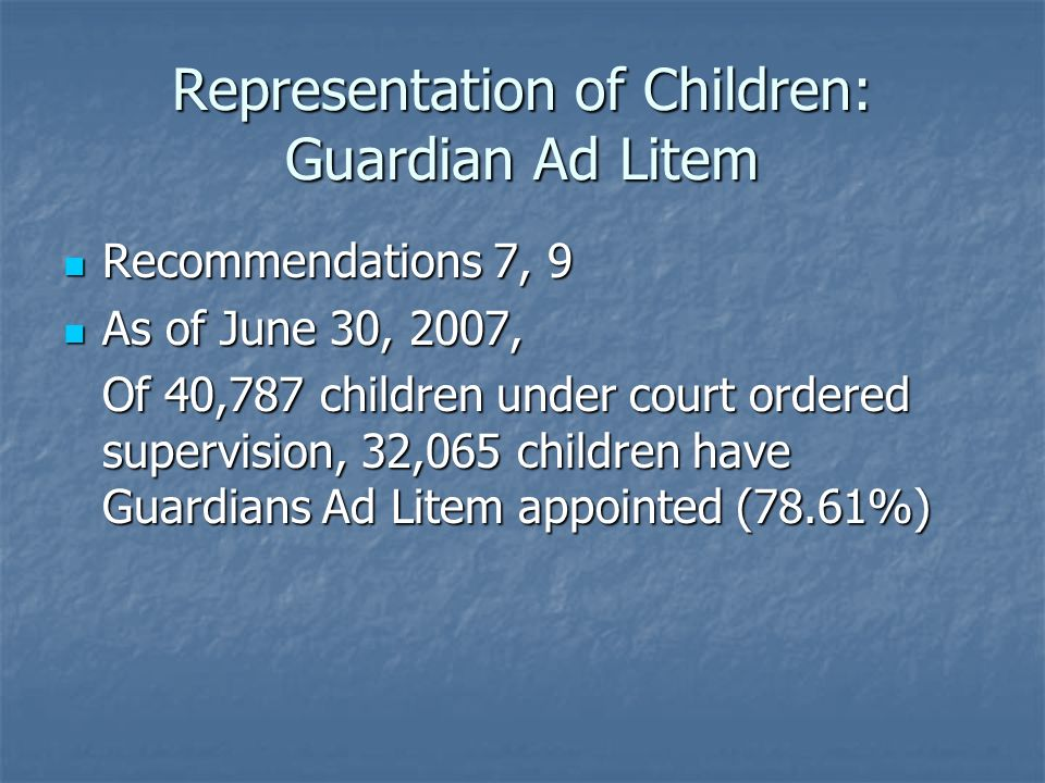 Representation of Children: Guardian Ad Litem Recommendations 7, 9 Recommendations 7, 9 As of June 30, 2007, As of June 30, 2007, Of 40,787 children under court ordered supervision, 32,065 children have Guardians Ad Litem appointed (78.61%)