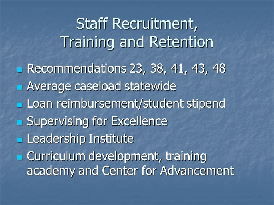 Staff Recruitment, Training and Retention Recommendations 23, 38, 41, 43, 48 Recommendations 23, 38, 41, 43, 48 Average caseload statewide Average caseload statewide Loan reimbursement/student stipend Loan reimbursement/student stipend Supervising for Excellence Supervising for Excellence Leadership Institute Leadership Institute Curriculum development, training academy and Center for Advancement Curriculum development, training academy and Center for Advancement