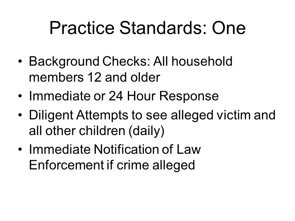 Practice Standards: One Background Checks: All household members 12 and older Immediate or 24 Hour Response Diligent Attempts to see alleged victim and all other children (daily) Immediate Notification of Law Enforcement if crime alleged