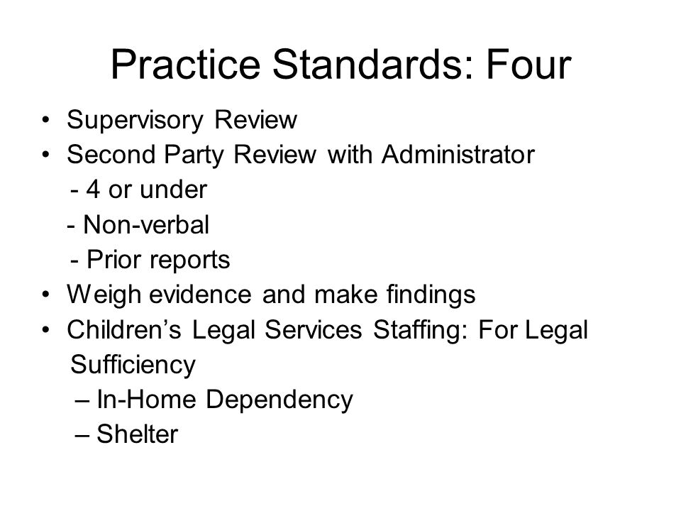 Practice Standards: Four Supervisory Review Second Party Review with Administrator - 4 or under - Non-verbal - Prior reports Weigh evidence and make findings Childrens Legal Services Staffing: For Legal Sufficiency –In-Home Dependency –Shelter