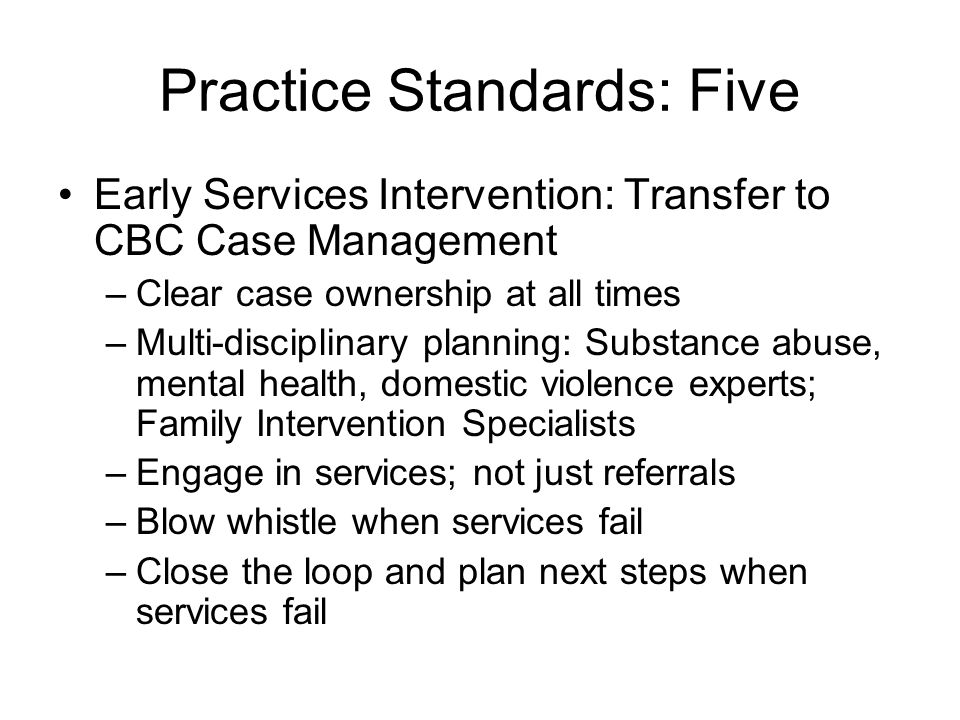 Practice Standards: Five Early Services Intervention: Transfer to CBC Case Management –Clear case ownership at all times –Multi-disciplinary planning: Substance abuse, mental health, domestic violence experts; Family Intervention Specialists –Engage in services; not just referrals –Blow whistle when services fail –Close the loop and plan next steps when services fail