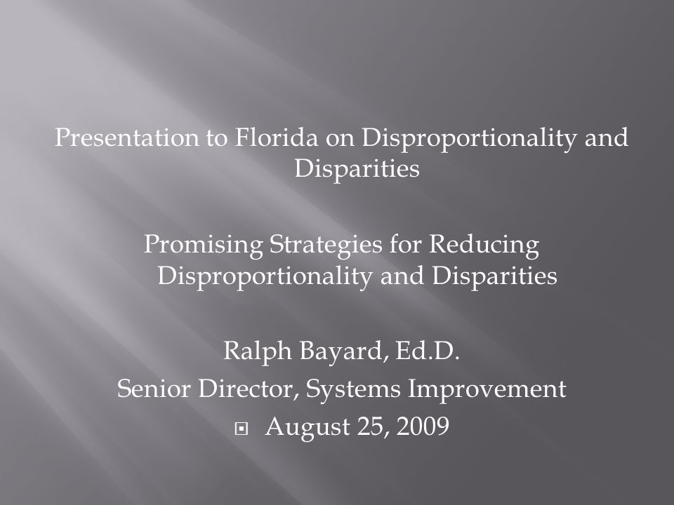Presentation to Florida on Disproportionality and Disparities Promising Strategies for Reducing Disproportionality and Disparities Ralph Bayard, Ed.D.