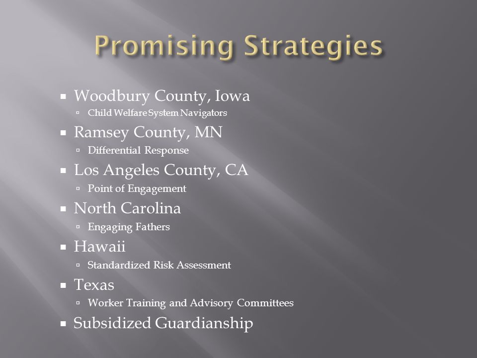 Woodbury County, Iowa Child Welfare System Navigators Ramsey County, MN Differential Response Los Angeles County, CA Point of Engagement North Carolina Engaging Fathers Hawaii Standardized Risk Assessment Texas Worker Training and Advisory Committees Subsidized Guardianship