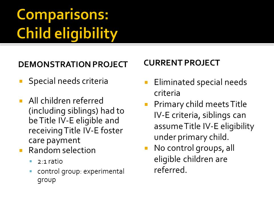 DEMONSTRATION PROJECT Special needs criteria All children referred (including siblings) had to be Title IV-E eligible and receiving Title IV-E foster care payment Random selection 2:1 ratio control group: experimental group CURRENT PROJECT Eliminated special needs criteria Primary child meets Title IV-E criteria, siblings can assume Title IV-E eligibility under primary child.