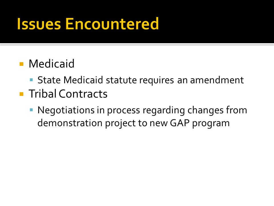 Medicaid State Medicaid statute requires an amendment Tribal Contracts Negotiations in process regarding changes from demonstration project to new GAP program
