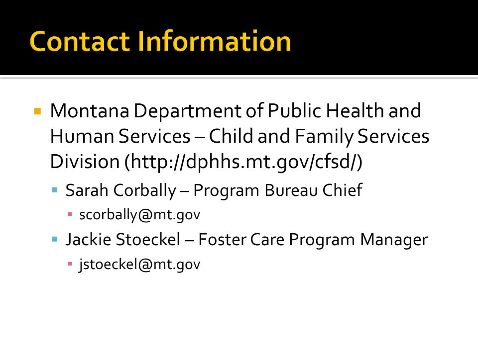 Montana Department of Public Health and Human Services – Child and Family Services Division (http://dphhs.mt.gov/cfsd/) Sarah Corbally – Program Bureau Chief scorbally@mt.gov Jackie Stoeckel – Foster Care Program Manager jstoeckel@mt.gov
