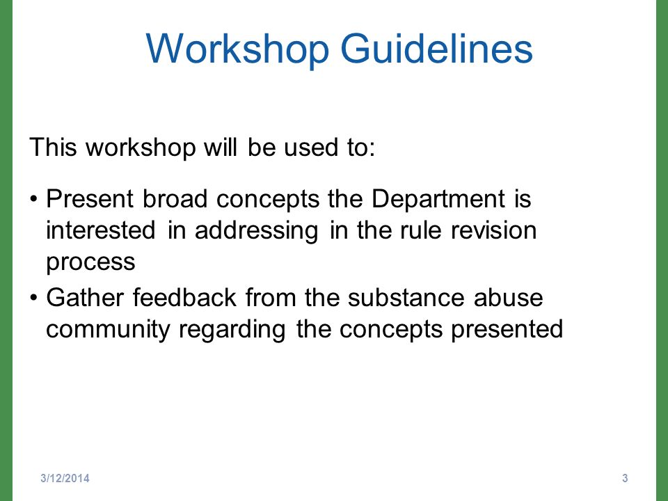 Workshop Guidelines 3/12/20143 This workshop will be used to: Present broad concepts the Department is interested in addressing in the rule revision process Gather feedback from the substance abuse community regarding the concepts presented