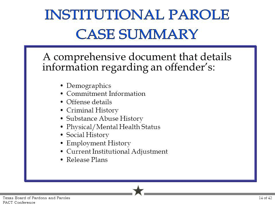 A comprehensive document that details information regarding an offenders: Demographics Commitment Information Offense details Criminal History Substance Abuse History Physical/Mental Health Status Social History Employment History Current Institutional Adjustment Release Plans 14 of 42 Texas Board of Pardons and Paroles PACT Conference