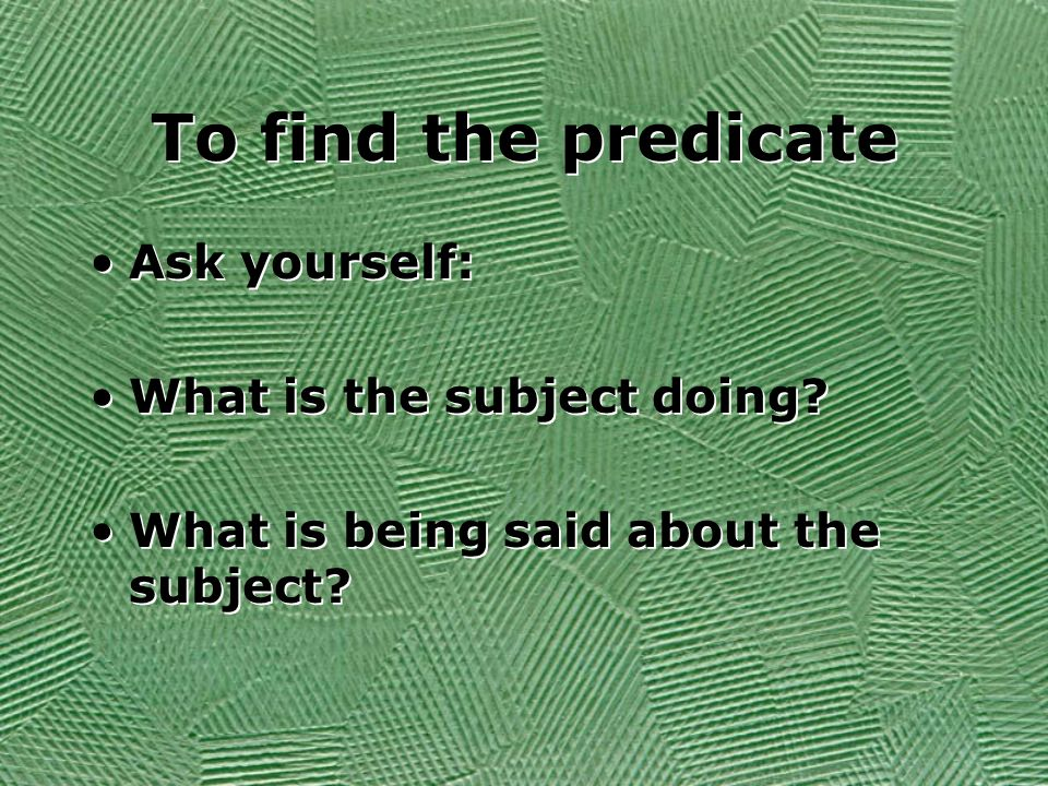 To find the predicate Ask yourself: What is the subject doing.