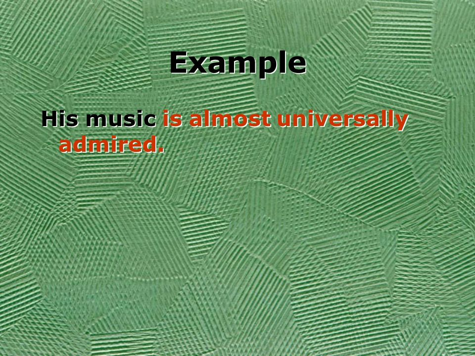 Example His music is almost universally admired.