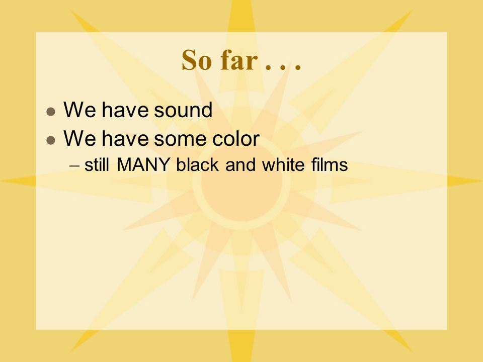So far... We have sound We have some color –still MANY black and white films