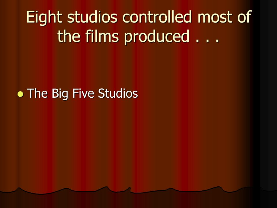 Eight studios controlled most of the films produced... The Big Five Studios The Big Five Studios