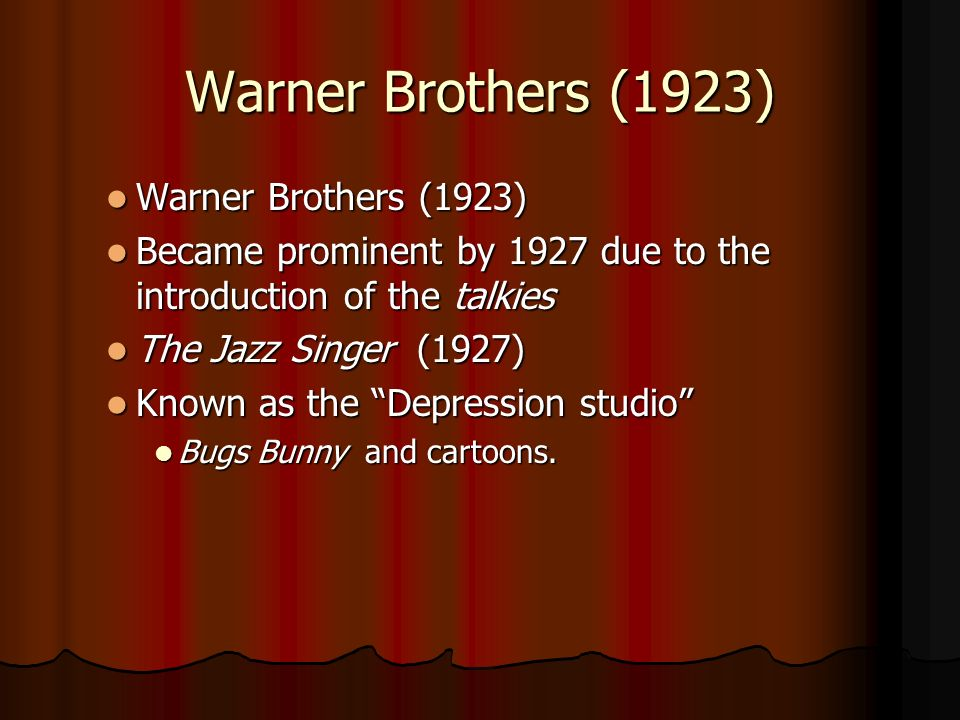 Warner Brothers (1923) Warner Brothers (1923) Warner Brothers (1923) Became prominent by 1927 due to the introduction of the talkies Became prominent by 1927 due to the introduction of the talkies The Jazz Singer (1927) The Jazz Singer (1927) Known as the Depression studio Known as the Depression studio Bugs Bunny and cartoons.