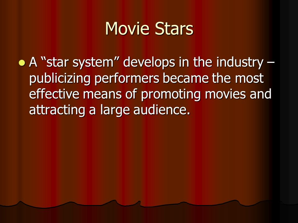 Movie Stars A star system develops in the industry – publicizing performers became the most effective means of promoting movies and attracting a large audience.