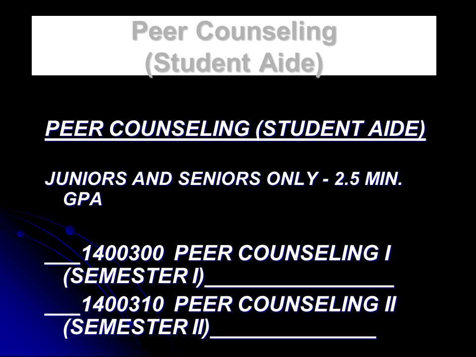 Peer Counseling (Student Aide) PEER COUNSELING (STUDENT AIDE) JUNIORS AND SENIORS ONLY - 2.5 MIN.