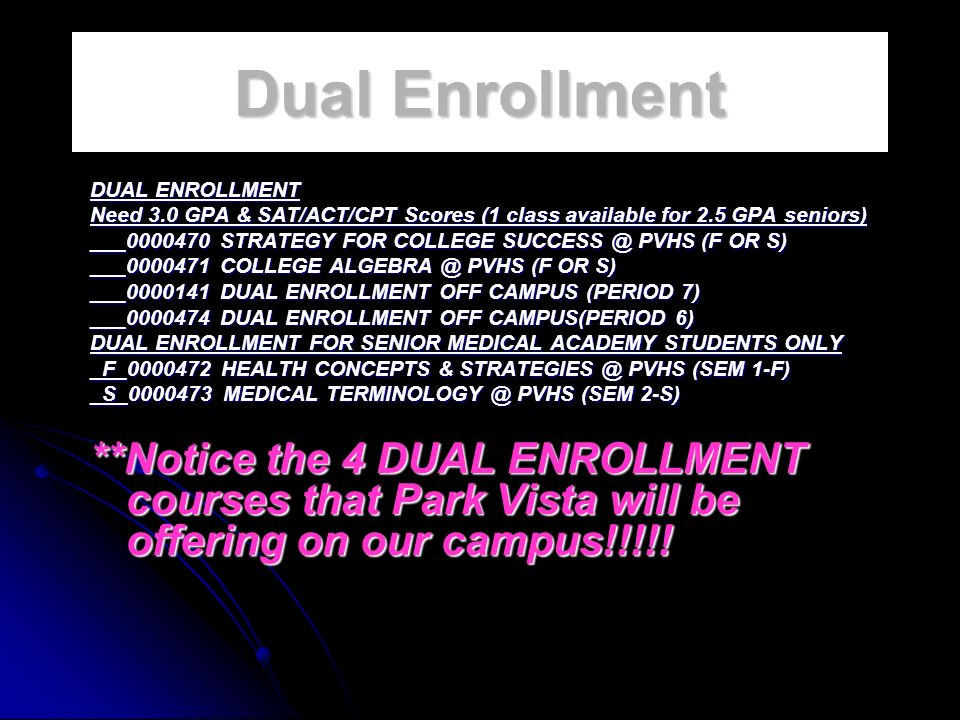 Dual Enrollment DUAL ENROLLMENT Need 3.0 GPA & SAT/ACT/CPT Scores (1 class available for 2.5 GPA seniors) ___0000470 STRATEGY FOR COLLEGE SUCCESS @ PVHS (F OR S) ___0000471 COLLEGE ALGEBRA @ PVHS (F OR S) ___0000141 DUAL ENROLLMENT OFF CAMPUS (PERIOD 7) ___0000474 DUAL ENROLLMENT OFF CAMPUS(PERIOD 6) DUAL ENROLLMENT FOR SENIOR MEDICAL ACADEMY STUDENTS ONLY _F_0000472 HEALTH CONCEPTS & STRATEGIES @ PVHS (SEM 1-F) _S_0000473 MEDICAL TERMINOLOGY @ PVHS (SEM 2-S) **Notice the 4 DUAL ENROLLMENT courses that Park Vista will be offering on our campus!!!!!