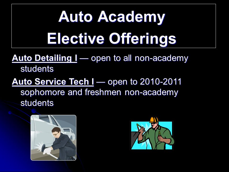 Auto Academy Elective Offerings Auto Detailing I open to all non-academy students Auto Service Tech I open to 2010-2011 sophomore and freshmen non-academy students