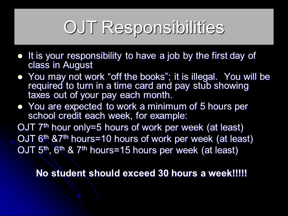 OJT Responsibilities It is your responsibility to have a job by the first day of class in August It is your responsibility to have a job by the first day of class in August You may not work off the books; it is illegal.