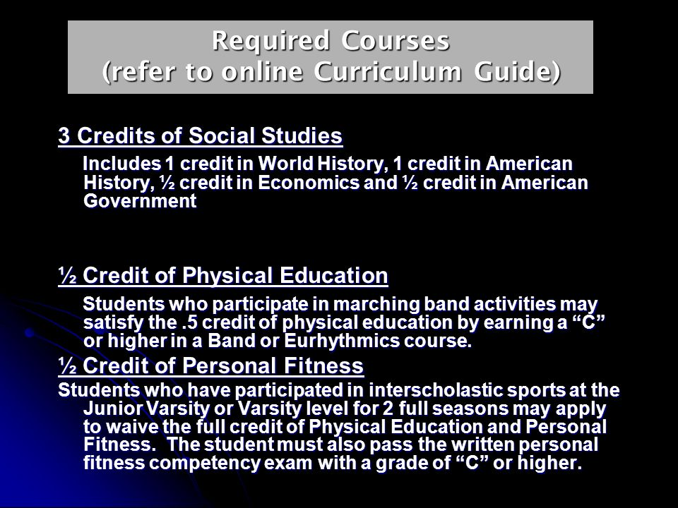 Required Courses (refer to online Curriculum Guide) 3 Credits of Social Studies Includes 1 credit in World History, 1 credit in American History, ½ credit in Economics and ½ credit in American Government Includes 1 credit in World History, 1 credit in American History, ½ credit in Economics and ½ credit in American Government ½ Credit of Physical Education Students who participate in marching band activities may satisfy the.5 credit of physical education by earning a C or higher in a Band or Eurhythmics course.