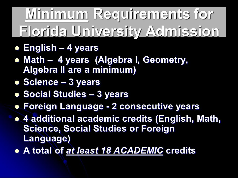 Minimum Requirements for Florida University Admission English – 4 years English – 4 years Math – 4 years (Algebra I, Geometry, Algebra II are a minimum) Math – 4 years (Algebra I, Geometry, Algebra II are a minimum) Science – 3 years Science – 3 years Social Studies – 3 years Social Studies – 3 years Foreign Language - 2 consecutive years Foreign Language - 2 consecutive years 4 additional academic credits (English, Math, Science, Social Studies or Foreign Language) 4 additional academic credits (English, Math, Science, Social Studies or Foreign Language) A total of at least 18 ACADEMIC credits A total of at least 18 ACADEMIC credits