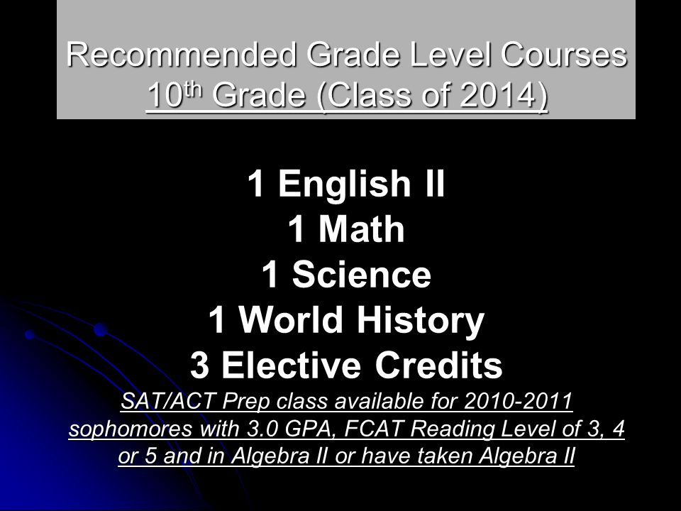 Recommended Grade Level Courses 10 th Grade (Class of 2014) 1 English II 1 Math 1 Science 1 World History 3 Elective Credits SAT/ACT Prep class available for 2010-2011 sophomores with 3.0 GPA, FCAT Reading Level of 3, 4 or 5 and in Algebra II or have taken Algebra II