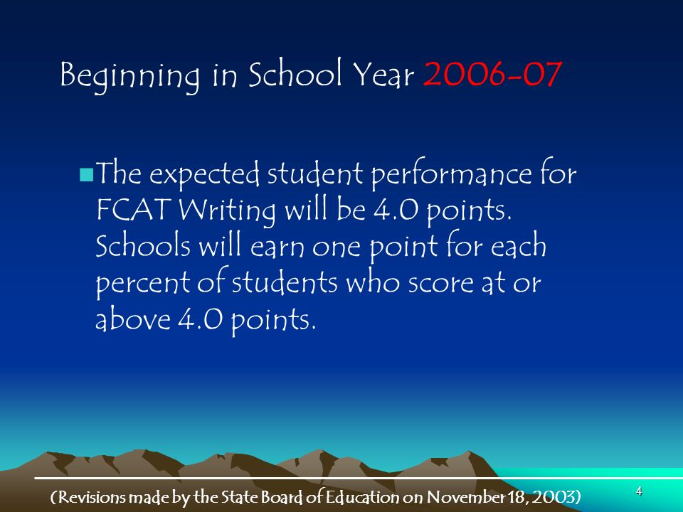 4 Beginning in School Year (Revisions made by the State Board of Education on November 18, 2003) The expected student performance for FCAT Writing will be 4.0 points.