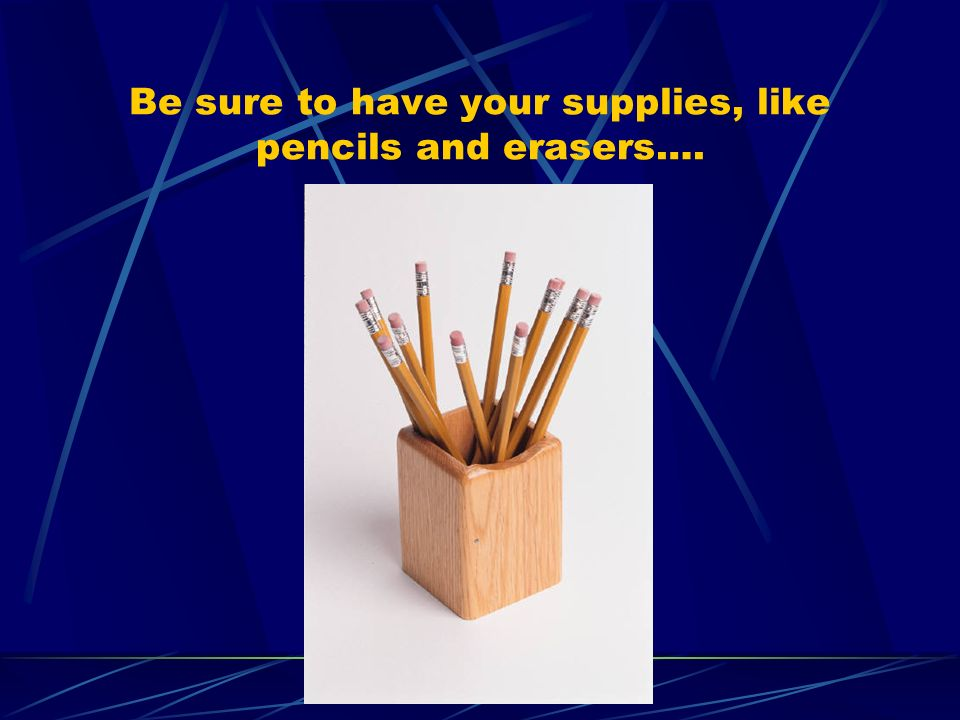 Be sure to have your supplies, like pencils and erasers….
