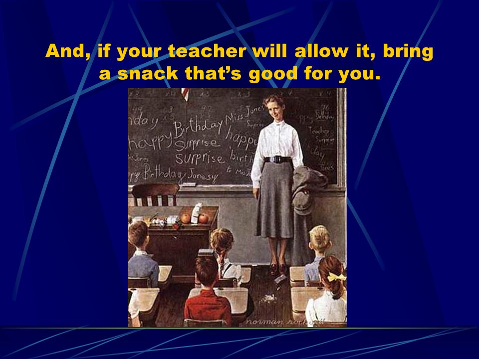 And, if your teacher will allow it, bring a snack thats good for you.