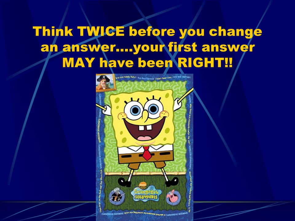 Think TWICE before you change an answer….your first answer MAY have been RIGHT!!