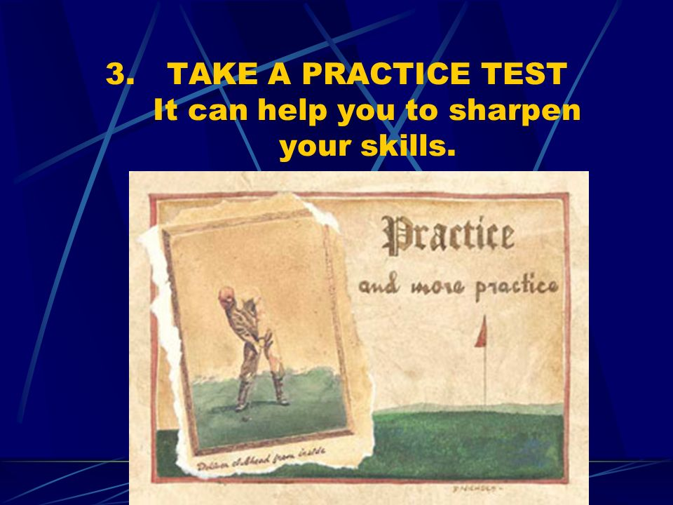 3.TAKE A PRACTICE TEST It can help you to sharpen your skills.