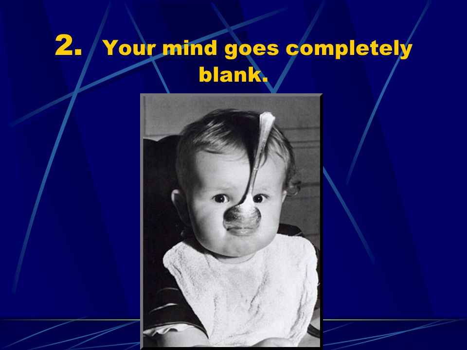 2. Your mind goes completely blank.