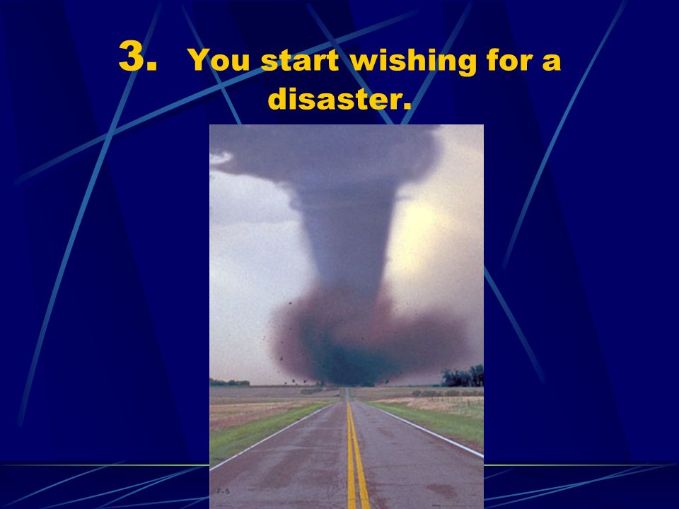 3. You start wishing for a disaster.