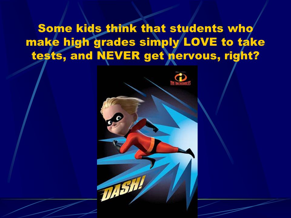Some kids think that students who make high grades simply LOVE to take tests, and NEVER get nervous, right