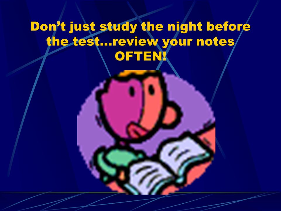 Dont just study the night before the test…review your notes OFTEN!