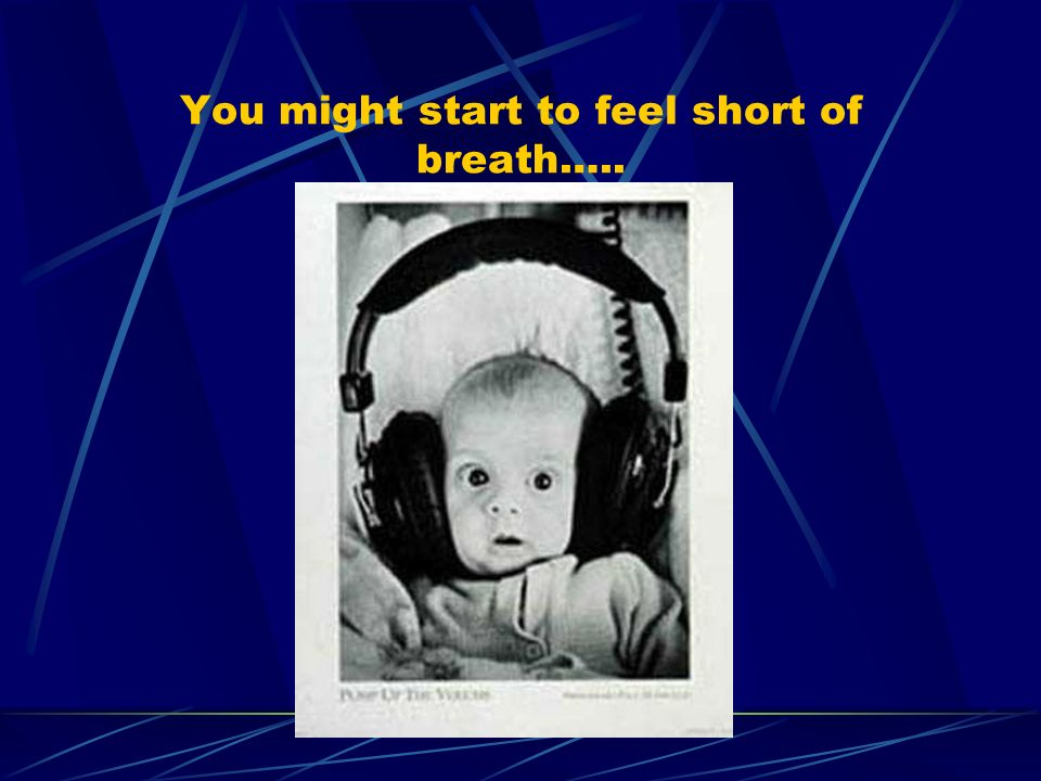 You might start to feel short of breath…..