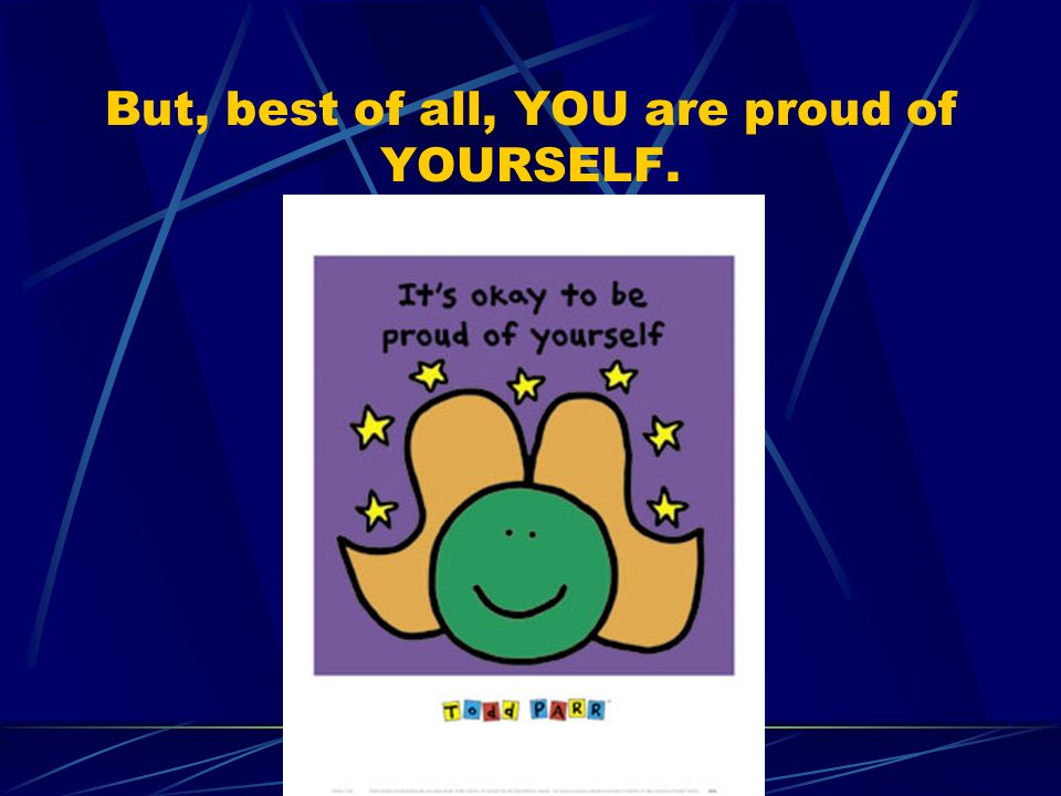 But, best of all, YOU are proud of YOURSELF.