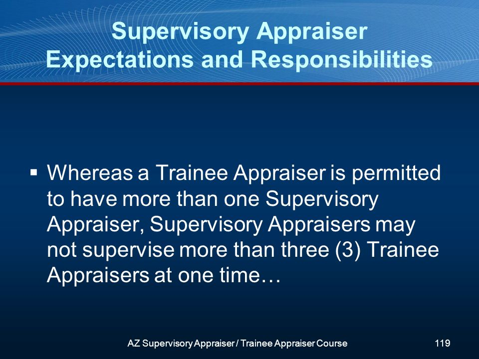 Whereas a Trainee Appraiser is permitted to have more than one Supervisory Appraiser, Supervisory Appraisers may not supervise more than three (3) Trainee Appraisers at one time… Supervisory Appraiser Expectations and Responsibilities AZ Supervisory Appraiser / Trainee Appraiser Course119