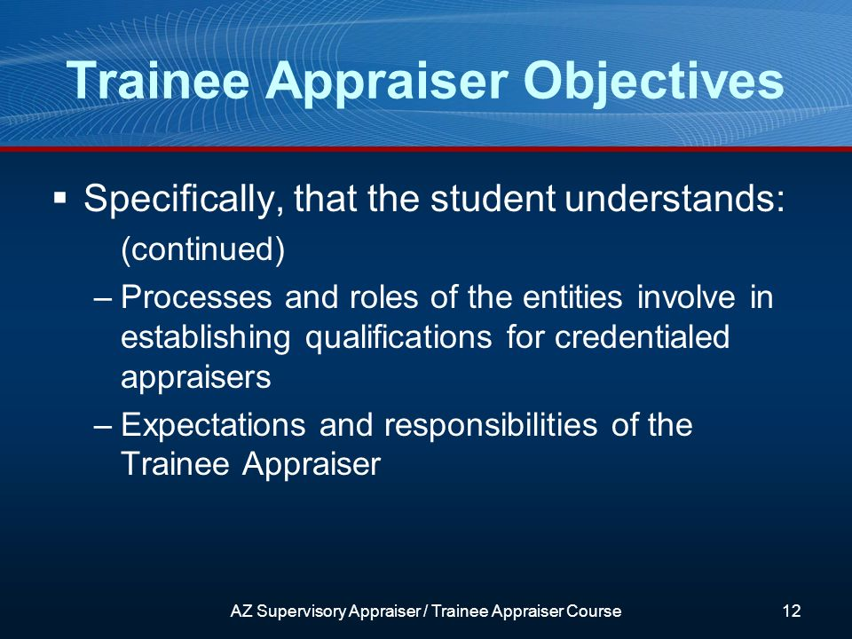 Trainee Appraiser Objectives Specifically, that the student understands: (continued) –Processes and roles of the entities involve in establishing qualifications for credentialed appraisers –Expectations and responsibilities of the Trainee Appraiser AZ Supervisory Appraiser / Trainee Appraiser Course12