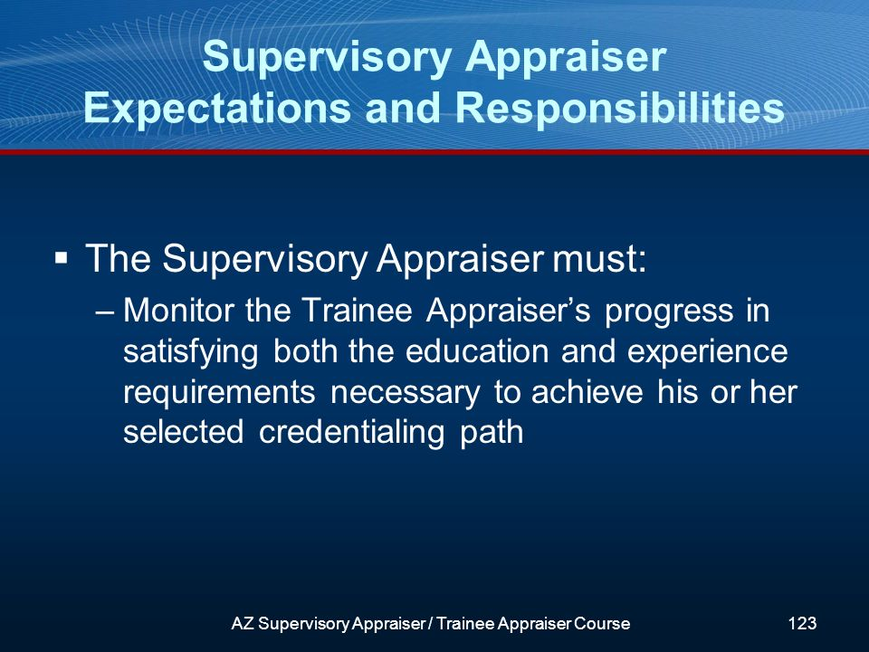 The Supervisory Appraiser must: –Monitor the Trainee Appraisers progress in satisfying both the education and experience requirements necessary to achieve his or her selected credentialing path Supervisory Appraiser Expectations and Responsibilities AZ Supervisory Appraiser / Trainee Appraiser Course123