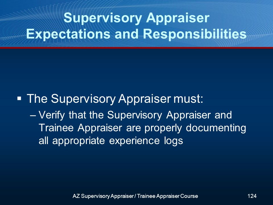 The Supervisory Appraiser must: –Verify that the Supervisory Appraiser and Trainee Appraiser are properly documenting all appropriate experience logs Supervisory Appraiser Expectations and Responsibilities AZ Supervisory Appraiser / Trainee Appraiser Course124