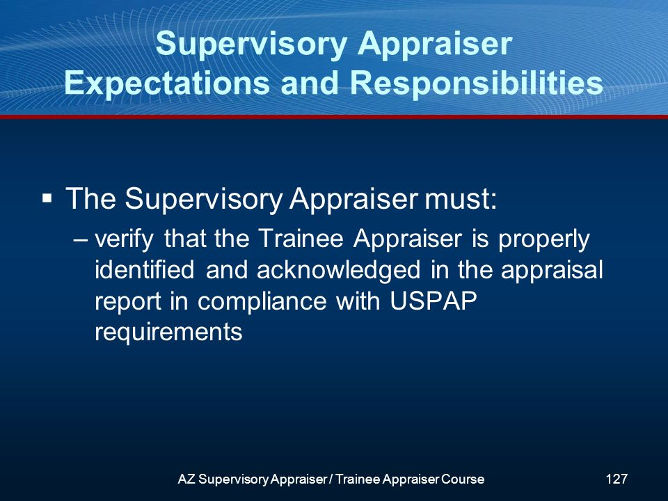 The Supervisory Appraiser must: –verify that the Trainee Appraiser is properly identified and acknowledged in the appraisal report in compliance with USPAP requirements Supervisory Appraiser Expectations and Responsibilities AZ Supervisory Appraiser / Trainee Appraiser Course127