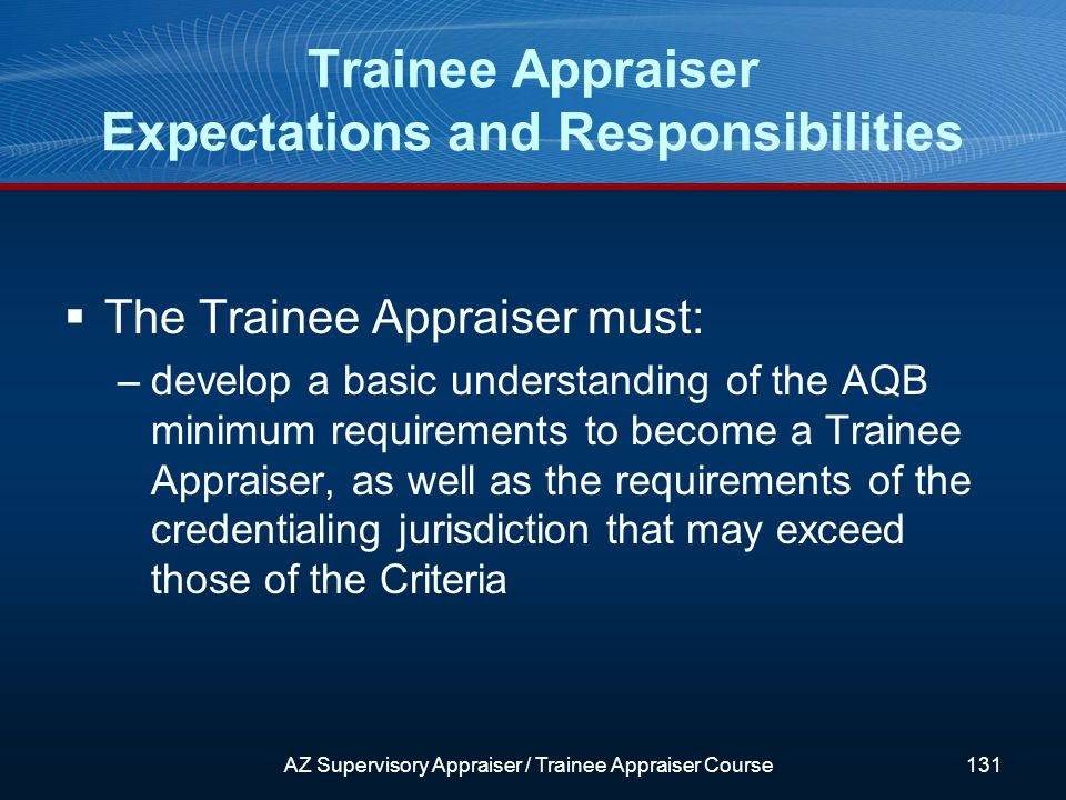 The Trainee Appraiser must: –develop a basic understanding of the AQB minimum requirements to become a Trainee Appraiser, as well as the requirements of the credentialing jurisdiction that may exceed those of the Criteria Trainee Appraiser Expectations and Responsibilities AZ Supervisory Appraiser / Trainee Appraiser Course131