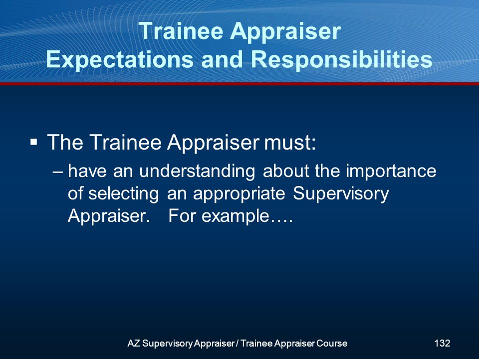 The Trainee Appraiser must: –have an understanding about the importance of selecting an appropriate Supervisory Appraiser.