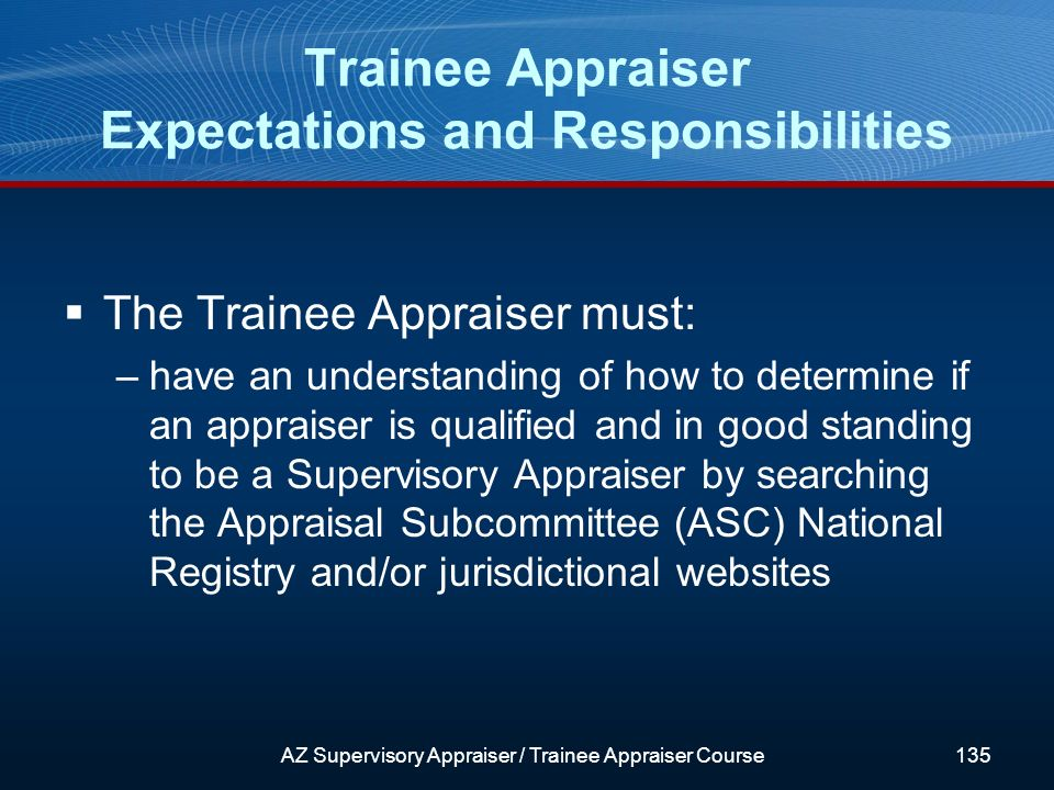 The Trainee Appraiser must: –have an understanding of how to determine if an appraiser is qualified and in good standing to be a Supervisory Appraiser by searching the Appraisal Subcommittee (ASC) National Registry and/or jurisdictional websites Trainee Appraiser Expectations and Responsibilities AZ Supervisory Appraiser / Trainee Appraiser Course135