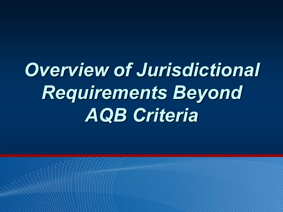 Overview of Jurisdictional Requirements Beyond AQB Criteria